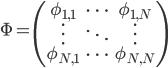 \Phi = \begin{pmatrix}  \phi_{1, 1} & \cdots & \phi_{1, N} \\ \vdots & \ddots & \vdots \\ \phi_{N, 1} & \cdots & \phi_{N, N} \end{pmatrix}