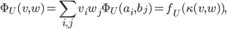 \Phi_{U}(v,w)=\displaystyle \sum_{i,j}v_{i}w_{j}\Phi_{U}(a_{i},b_{j})=f_{U}(\kappa(v,w)),