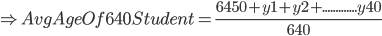 \Rightarrow Avg Age Of 640 Student=\frac{ 6450+y1+y2+.............y40}{640}