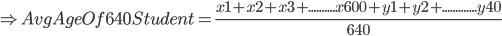 \Rightarrow Avg Age Of 640 Student=\frac{ x1+x2+x3+..........x600+y1+y2+.............y40}{640}