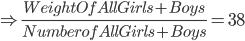 \Rightarrow \frac{Weight Of All Girls+Boys}{Number of All Girls+Boys}=38
