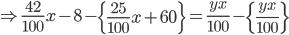 \Rightarrow \frac{42}{100}x-8 - \left \{ \frac{25}{100} x+60 \right \}=\frac{yx}{100} - \left \{ \frac{yx}{100} \right \}