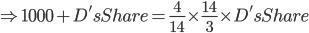 \Rightarrow 1000+D's Share=\frac{4}{14}\times \frac{14}{3}\times D's Share