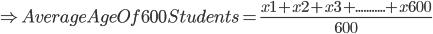 \Rightarrow Average Age Of 600 Students= \frac{x1+x2+x3+...........+x600}{600}