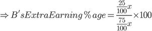 \Rightarrow B's Extra Earning %age=\frac{\frac{25}{100}x}{\frac{75}{100}x}\times 100