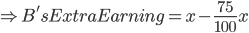\Rightarrow B's Extra Earning = x- \frac{75}{100}x