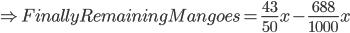\Rightarrow Finally Remaining Mangoes = \frac{43}{50}x - \frac{688}{1000}x