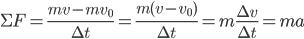 \Sigma F = \frac {mv-mv_{0}}{\Delta t}=\frac{m(v-v_{0})}{\Delta t}=m\frac{\Delta v}{\Delta t}=ma