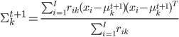 \Sigma_k^{t+1} = \frac{\sum_{i=1}^I r_{ik}(x_i - \mu_k^{t+1}){(x_i - \mu_k^{t+1})}^T} {\sum_{i=1}^I r_{ik}}