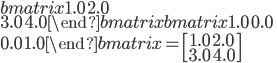 \begin {bmatrix} 1.0\ 2.0\\ 3.0\ 4.0 \end {bmatrix} \begin {bmatrix} 1.0\ 0.0\\ 0.0\ 1.0 \end {bmatrix}=\begin{bmatrix} 1.0\ 2.0 \\ 3.0\ 4.0 \end{bmatrix}
