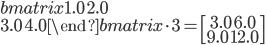 \begin {bmatrix} 1.0\ 2.0\\ 3.0\ 4.0 \end {bmatrix} \cdot3=\begin{bmatrix} 3.0\ 6.0 \\ 9.0\ 12.0 \end{bmatrix}