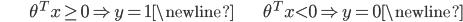 \begin{align*}& \theta^T x \geq 0 \Rightarrow y = 1 \newline& \theta^T x < 0 \Rightarrow y = 0 \newline\end{align*}
