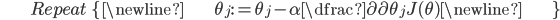 \begin{align*}& Repeat \; \lbrace \newline & \; \theta_j := \theta_j - \alpha \dfrac{\partial}{\partial \theta_j}J(\theta) \newline & \rbrace\end{align*}