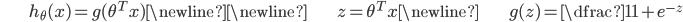 \begin{align*}& h_\theta (x) = g ( \theta^T x ) \newline \newline& z = \theta^T x \newline& g(z) = \dfrac{1}{1 + e^{-z}}\end{align*}