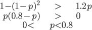 \begin{align*}1-(1-p)^2&>1.2p \\ p(0.8-p)&>0\\0<& p <0.8\end{align*}