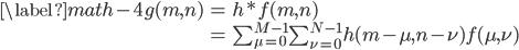 \begin{align}  \label{math-4}  g(m,n) &= h * f(m,n) \\          &= \sum^{M-1}_{\mu = 0}\sum^{N-1}_{\nu = 0}h(m-\mu,n-\nu)f(\mu,\nu) \end{align}