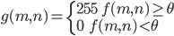 \begin{align}  g(m,n)=\left\{ \begin{array}{l}  255 \qquad f(m,n)\geq\theta \\  0 \qquad\quad f(m,n)<\theta \end{array} \right. \end{align}