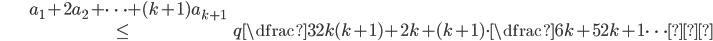 \begin{align} &a_{1}+2a_{2}+\cdots+(k+1)a_{k+1}\\ &\leqq\dfrac{3}{2}k(k+1)+2k+(k+1)\cdot\dfrac{6k+5}{2k+1} \cdots④ \end{align}