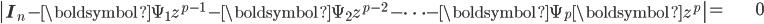 \begin{align} \left|\mathbf{I}_{n}-\boldsymbol{\Psi}_{1}z^{p-1}-\boldsymbol{\Psi}_{2}z^{p-2}-\cdots-\boldsymbol{\Psi}_{p}\boldsymbol{z}^{p}\right|= & 0\end{align}