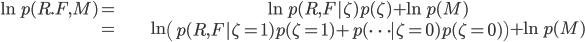 \begin{align} \ln p(R.F,M)= & \ln p(R,F|\zeta)p(\zeta)+\ln p(M)\\ = & \ln\left(p(R,F|\zeta=1)p(\zeta=1)+p(\cdots|\zeta=0)p(\zeta=0)\right)+\ln p(M)\end{align}