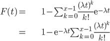 \begin{align} F(t)= & 1-\sum_{k=0}^{x-1}\frac{(\lambda t)^{k}}{k!}\mathrm{e}^{-\lambda t}\\ = & 1-\mathrm{e}^{-\lambda t}\sum_{k=0}^{x-1}\frac{(\lambda t)^{k}}{k!}\end{align}