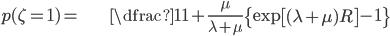 \begin{align} p(\zeta=1)= & \dfrac{1}{1+\frac{\mu}{\lambda+\mu}\left\{ \exp\left[(\lambda+\mu)R\right]-1\right\} }\end{align}