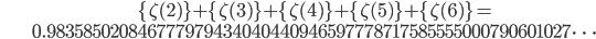 \begin{align} &\{\zeta(2)\}+\{\zeta(3)\}+\{\zeta(4)\}+\{\zeta(5)\}+\{\zeta(6)\}= \\&0.983585020846777979434040440946597778717585555000790601027\dots\end{align}