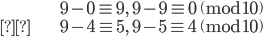 \begin{align} &9-0 \equiv 9, \quad 9-9\equiv 0 \pmod{10} \\&9-4\equiv 5, \quad 9-5\equiv 4 \pmod{10}\end{align}