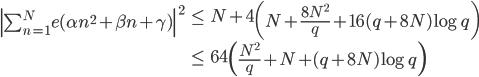 \begin{align} \left| \sum_{n=1}^Ne(\alpha n^2+\beta n+\gamma) \right|^2 &\leq N+4\left(N+\frac{8N^2}{q}+16(q+8N)\log q\right) \ &\leq 64\left( \frac{N^2}{q} + N+(q+8N)\log q\right)\end{align}