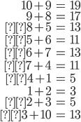 \begin{align} 10+9 &= 19 \\ 9+8 &= 17 \\8+5 &= 13 \\5+6 &= 11 \\6+7 &= 13 \\7+4 &= 11 \\4+1 &= 5 \\ 1+2 &=  3 \\2+3 &=5 \\3+10 &= 13\end{align}