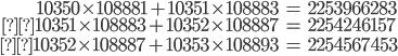 \begin{align} 10350\times 108881+10351 \times 108883 &= 2253966283 \\10351\times 108883+10352\times 108887 &=2254246157 \\10352\times 108887+10353\times 108893 &=2254567453\end{align}