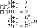 \begin{align} 2!+1&=3 \\3!+1&=7 \\4!+1&= 5^2 \\ 5!+1&= 11^2 \\ 6!+1 &= 7 \times 103 \\ 7!+1 &=  71^2\end{align}