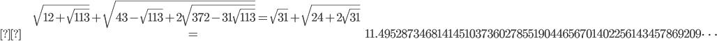 \begin{align}&\sqrt{12+\sqrt{113}}+\sqrt{43-\sqrt{113}+2\sqrt{372-31\sqrt{113}}} = \sqrt{31}+\sqrt{24+2\sqrt{31}}\\&=11.49528734681414510373602785519044656701402256143457869209\dots \end{align}