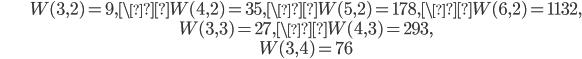 \begin{align}&W(3, 2)=9, \W(4, 2)=35, \W(5, 2)=178, \W(6, 2)=1132,\\ &W(3, 3)=27, \W(4, 3) = 293,\\ &W(3, 4)=76\end{align}
