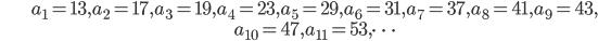 \begin{align}&a_1=13, a_2=17, a_3=19, a_4=23, a_5=29, a_6=31, a_7=37, a_8=41, a_{9}=43, \\ &a_{10}=47, a_{11}=53, \dots \end{align}