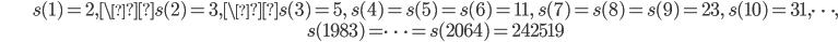 \begin{align}&s(1)=2, \s(2)=3, \s(3)=5, \ s(4)=s(5)=s(6)=11, \ s(7)=s(8) = s(9)=23, \ s(10)=31, \dots, \\ &s(1983)=\cdots =s(2064) = 242519\end{align}
