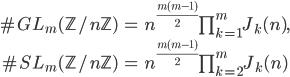 \begin{align}\#GL_m(\mathbb{Z}/n\mathbb{Z}) &= n^{\frac{m(m-1)}{2}}\prod_{k=1}^mJ_k(n), \\ \#SL_m(\mathbb{Z}/n\mathbb{Z}) &= n^{\frac{m(m-1)}{2}}\prod_{k=2}^mJ_k(n)\end{align}
