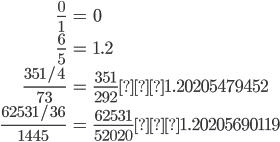 \begin{align}\frac{0}{1} &= 0 \\ \frac{6}{5} &= 1.2 \\ \frac{351/4}{73}&=\frac{351}{292}≒1.20205479452 \\ \frac{62531/36}{1445} &=\frac{62531}{52020}≒1.20205690119 \end{align}