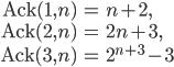 \begin{align}\mathrm{Ack}(1, n) &= n+2, \\ \mathrm{Ack}(2, n) &= 2n+3, \\ \mathrm{Ack}(3, n) &= 2^{n+3}-3\end{align}