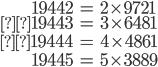 \begin{align}19442&= 2 \times 9721 \\19443 &= 3 \times 6481 \\19444 &= 4 \times 4861 \\ 19445 &= 5 \times 3889\end{align}
