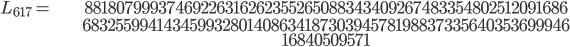 \begin{align}L_{617}=  \ &88180799937469226316262355265088343409267483354802512091686\\ & 68325599414345993280140863418730394578198837335640353699946\\ & 16840509571\end{align}