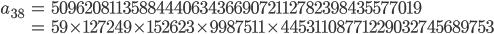 \begin{align}a_{38}&= 509620811358844406343669072112782398435577019\\ &=59\times 127249\times 152623\times 9987511\times 44531108771229032745689753\end{align}