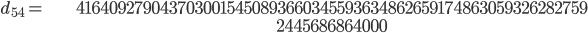 \begin{align}d_{54}= &\ 4164092790437030015450893660345593634862659174863059326282759\\ &\ 2445686864000\end{align}