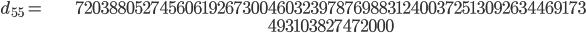 \begin{align}d_{55}= &\ 7203880527456061926730046032397876988312400372513092634469173\\ &\ 493103827472000\end{align}