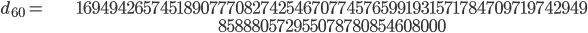 \begin{align}d_{60}= &\ 1694942657451890777082742546707745765991931571784709719742949\\ &\ 858880572955078780854608000\end{align}