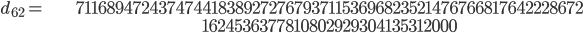 \begin{align}d_{62}= &\ 7116894724374744183892727679371153696823521476766817642228672\\ &\ 1624536377810802929304135312000\end{align}