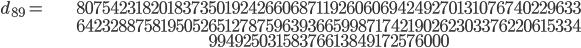 \begin{align}d_{89}= &\ 8075423182018373501924266068711926060694249270131076740229633\\ &\ 6423288758195052651278759639366599871742190262303376220615334\\ &\ 99492503158376613849172576000\end{align}