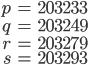 \begin{align}p&=203233\\ q&=203249\\ r&=203279\\ s&=203293\end{align}
