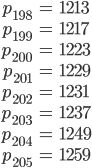 \begin{align}p_{198}&=1213\\ p_{199}&=1217\\ p_{200}&=1223\\ p_{201}&=1229\\ p_{202}&=1231\\ p_{203}&=1237\\ p_{204}&=1249\\ p_{205}&=1259\end{align}