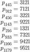 \begin{align}p_{445}&=3121\\ p_{912}&=7121\\ p_{456}&=3221\\ p_{1143}&=9221\\ p_{216}&=1321\\ p_{933}&=7321\\ p_{1166}&=9421\\ p_{1179}&=9521\end{align}
